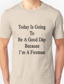 Today Is Going To Be A Good Day Because I'm A Fireman  T-Shirt