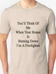 You'll Think Of Me When Your House Is Burning Down I'm A Firefighter  T-Shirt
