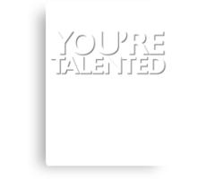 You're talented Canvas Print
