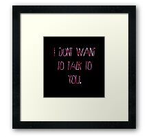 I Don't Want To Talk To You Framed Print
