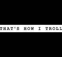 THAT'S HOW I TROLL by ak4e