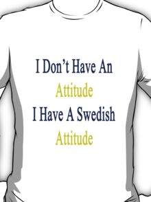 I Don't Have An Attitude I Have A Swedish Attitude  T-Shirt