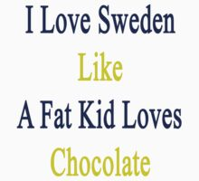 I Love Sweden Like A Fat Kid Loves Chocolate  by supernova23