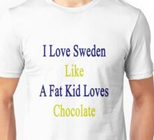 I Love Sweden Like A Fat Kid Loves Chocolate  Unisex T-Shirt