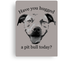 Have you hugged a Pit Bull today? Canvas Print