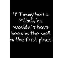 If Timmy had a Pitbull... Photographic Print