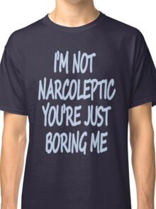 Im Not Narcoleptic Youre Just Boring Me Classic T-Shirt