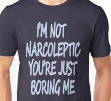 Im Not Narcoleptic Youre Just Boring Me Unisex T-Shirt