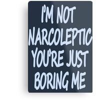Im Not Narcoleptic Youre Just Boring Me Metal Print