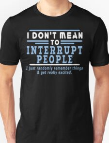 I Dont Mean To Interrupt People I Just Randomly Remember Things Get Really Excited Funny Geek Nerd T-Shirt