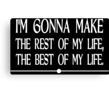 I m gonna make the rest of my life the best of my life Funny Geek Nerd Canvas Print