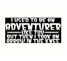 I USED TO BE AN ADVENTURER LIKE YOU, BUT THEN I TOOK AN ARROW IN THE KNEE Funny Geek Nerd Art Print
