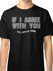 If i agree with You well both be wrong Funny Geek Nerd Classic T-Shirt