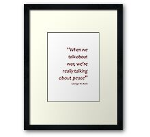 Talk about war we're really talking about peace (Jaw-dropping Bushisms) Framed Print