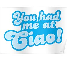 You had me at CIAO! Italian greeting hello! Poster