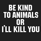 Be Kind to Animals or I'll Kill You by Equal-Opposite