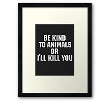 Be Kind to Animals or I'll Kill You Framed Print