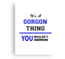 It's a GORGON thing, you wouldn't understand !! Canvas Print