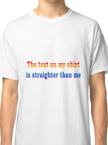 The Text On This Shirt Is Straighter Than Me Classic T-Shirt