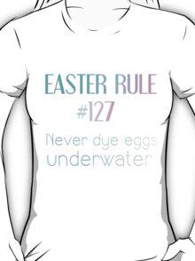 EASTER RULE #127 NEVER DYE EGGS UNDERWATER T-Shirt