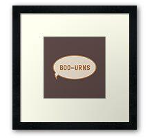 "I was saying ""Boo-urns"" Framed Print"