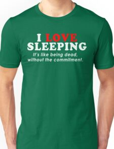 I Love Sleeping Its Like Being Dead Without The Commitment Funny Geek Nerd Unisex T-Shirt