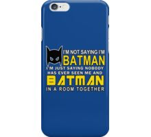 Im Not Saying Im Batman Im Just Saying Nobody Has Has Ever Seen Me And Batman In A Room Together Funny Geek Nerd iPhone Case/Skin