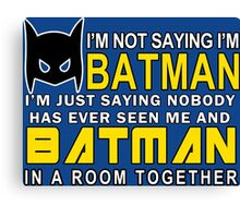 Im Not Saying Im Batman Im Just Saying Nobody Has Has Ever Seen Me And Batman In A Room Together Funny Geek Nerd Canvas Print