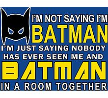 Im Not Saying Im Batman Im Just Saying Nobody Has Has Ever Seen Me And Batman In A Room Together Funny Geek Nerd Photographic Print