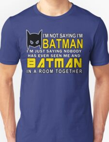 Im Not Saying Im Batman Im Just Saying Nobody Has Has Ever Seen Me And Batman In A Room Together Funny Geek Nerd T-Shirt