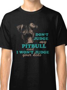 dont judge my pitbull and i won't judge your kids Classic T-Shirt