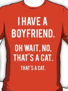I Have A Boyfriend. Oh Wait, That's A Cat. That's T-Shirt