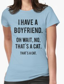 I Have A Boyfriend. Oh Wait, That's A Cat. That's Womens Fitted T-Shirt