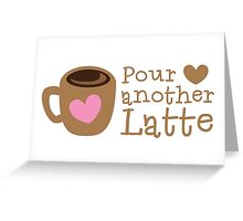 POUR another Latte with coffee cup and heart Greeting Card