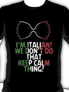 I'M ITALIAN! WE DON'T DO THAT KEEP CALM THING! T-Shirt