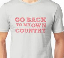 GO BACK TO MY OWN COUNTRY Unisex T-Shirt