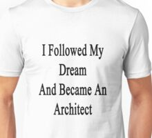 I Followed My Dream And Became An Architect  Unisex T-Shirt