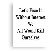 Let's Face It Without Internet We All Would Kill Ourselves  Canvas Print