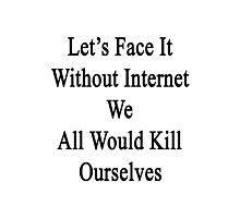 Let's Face It Without Internet We All Would Kill Ourselves  Photographic Print