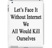 Let's Face It Without Internet We All Would Kill Ourselves  iPad Case/Skin