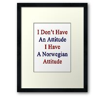 I Don't Have An Attitude I Have A Norwegian Attitude  Framed Print