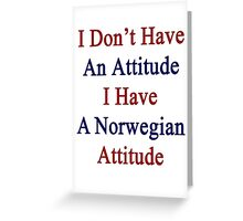 I Don't Have An Attitude I Have A Norwegian Attitude  Greeting Card