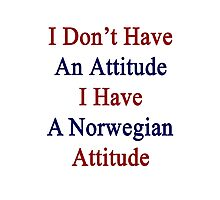 I Don't Have An Attitude I Have A Norwegian Attitude  Photographic Print