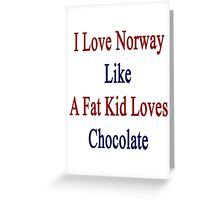 I Love Norway Like A Fat Kid Loves Chocolate  Greeting Card
