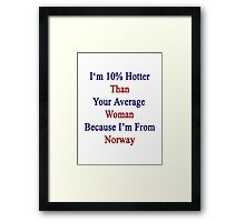 I'm 10% Hotter Than Your Average Woman Because I'm From Norway  Framed Print