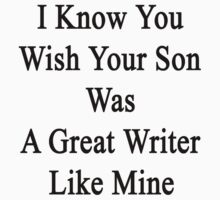 I Know You Wish Your Son Was A Great Writer Like Mine  by supernova23