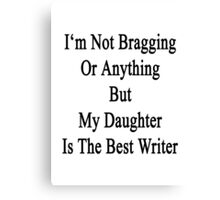 I'm Not Bragging Or Anything But My Daughter Is The Best Writer  Canvas Print