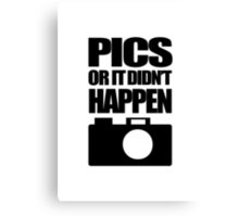 Pics Or It Didn't Happen Canvas Print