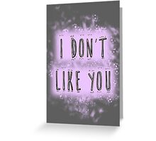 I don't like you Greeting Card