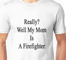 Really? Well My Mom Is A Firefighter  Unisex T-Shirt